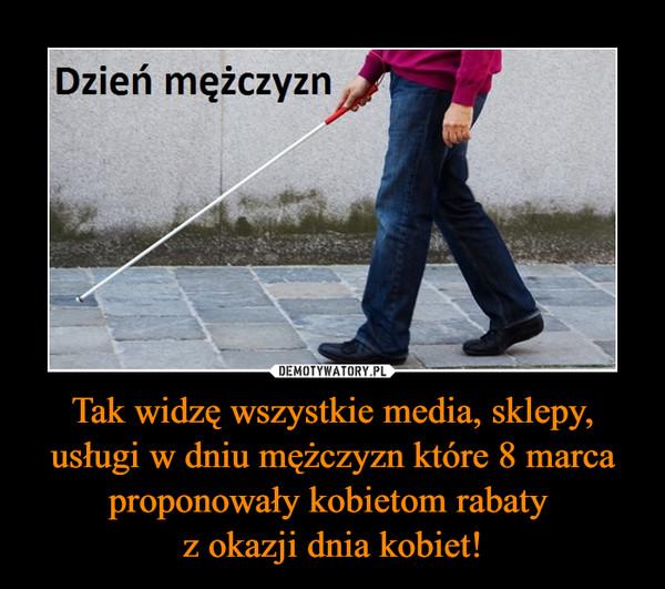 Tak widzę wszystkie media, sklepy, usługi w dniu mężczyzn które 8 marca proponowały kobietom rabaty z okazji dnia kobiet! –