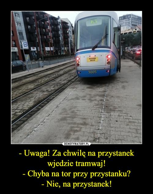 - Uwaga! Za chwilę na przystanek wjedzie tramwaj! - Chyba na tor przy przystanku? - Nie, na przystanek!