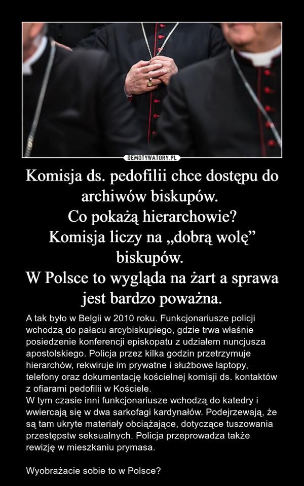 """Komisja ds. pedofilii chce dostępu do archiwów biskupów. Co pokażą hierarchowie?Komisja liczy na """"dobrą wolę"""" biskupów. W Polsce to wygląda na żart a sprawa jest bardzo poważna. – A tak było w Belgii w 2010 roku. Funkcjonariusze policji wchodzą do pałacu arcybiskupiego, gdzie trwa właśnie posiedzenie konferencji episkopatu z udziałem nuncjusza apostolskiego. Policja przez kilka godzin przetrzymuje hierarchów, rekwiruje im prywatne i służbowe laptopy, telefony oraz dokumentację kościelnej komisji ds. kontaktów z ofiarami pedofilii w Kościele.W tym czasie inni funkcjonariusze wchodzą do katedry i wwiercają się w dwa sarkofagi kardynałów. Podejrzewają, że są tam ukryte materiały obciążające, dotyczące tuszowania przestępstw seksualnych. Policja przeprowadza także rewizję w mieszkaniu prymasa. Wyobrażacie sobie to w Polsce?"""