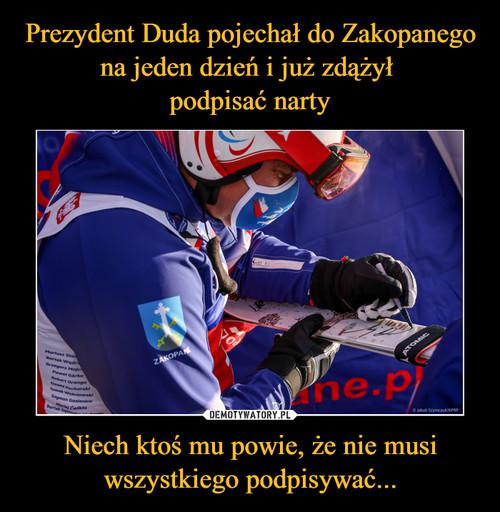 Prezydent Duda pojechał do Zakopanego na jeden dzień i już zdążył  podpisać narty Niech ktoś mu powie, że nie musi wszystkiego podpisywać...