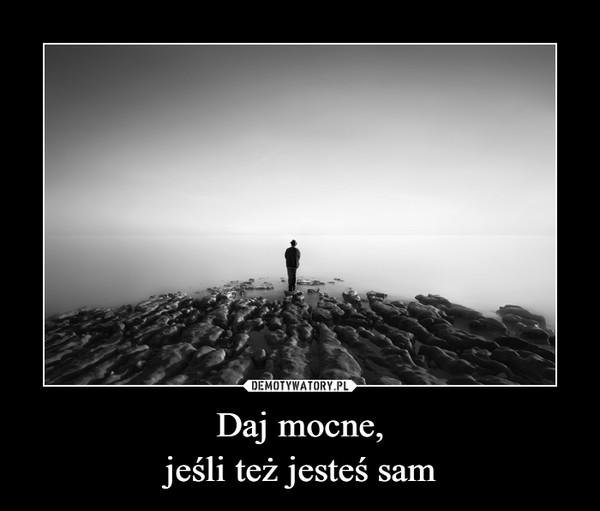 Daj mocne,jeśli też jesteś sam –