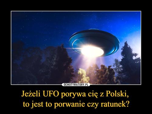 Jeżeli UFO porywa cię z Polski,  to jest to porwanie czy ratunek?