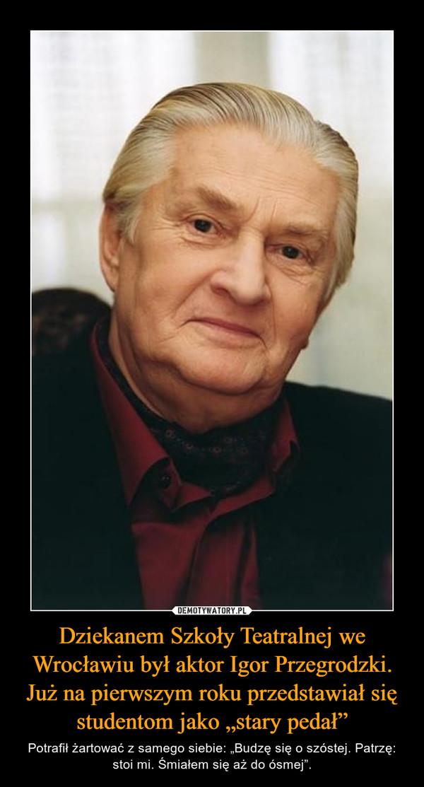 """Dziekanem Szkoły Teatralnej we Wrocławiu był aktor Igor Przegrodzki. Już na pierwszym roku przedstawiał się studentom jako """"stary pedał"""" – Potrafił żartować z samego siebie: """"Budzę się o szóstej. Patrzę: stoi mi. Śmiałem się aż do ósmej""""."""