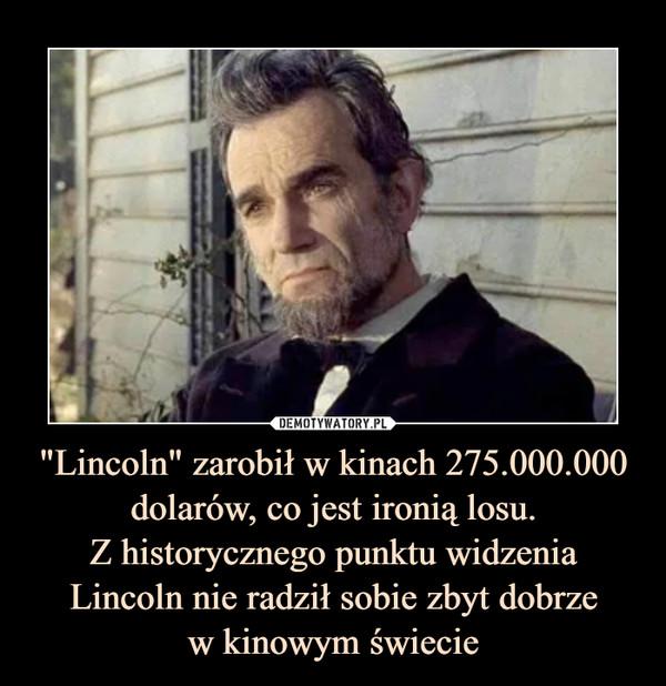 """""""Lincoln"""" zarobił w kinach 275.000.000 dolarów, co jest ironią losu.Z historycznego punktu widzenia Lincoln nie radził sobie zbyt dobrzew kinowym świecie –"""