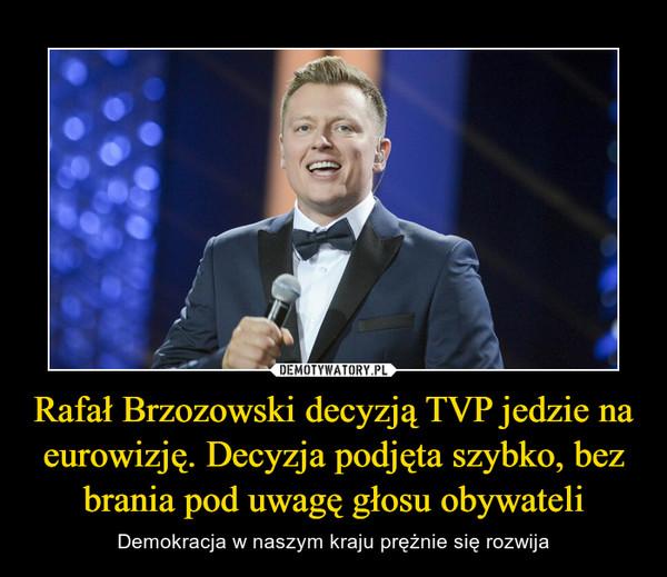 Rafał Brzozowski decyzją TVP jedzie na eurowizję. Decyzja podjęta szybko, bez brania pod uwagę głosu obywateli – Demokracja w naszym kraju prężnie się rozwija