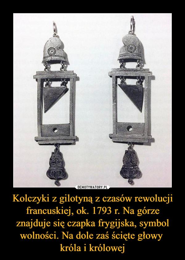 Kolczyki z gilotyną z czasów rewolucji francuskiej, ok. 1793 r. Na górze znajduje się czapka frygijska, symbol wolności. Na dole zaś ścięte głowy króla i królowej –