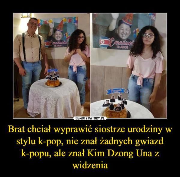 Brat chciał wyprawić siostrze urodziny w stylu k-pop, nie znał żadnych gwiazd k-popu, ale znał Kim Dzong Una z widzenia –