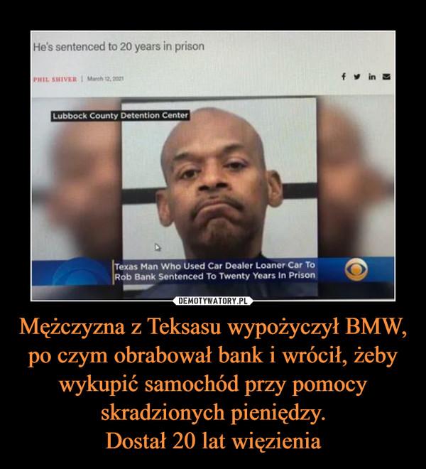 Mężczyzna z Teksasu wypożyczył BMW, po czym obrabował bank i wrócił, żeby wykupić samochód przy pomocy skradzionych pieniędzy.Dostał 20 lat więzienia –
