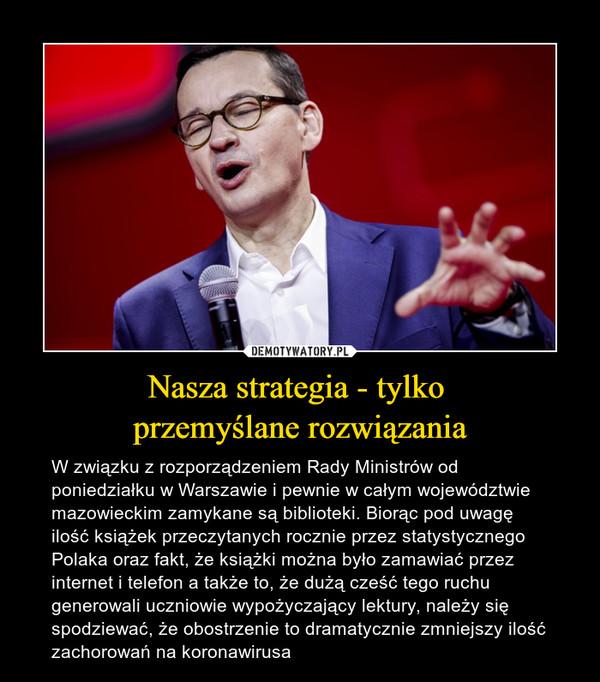 Nasza strategia - tylko przemyślane rozwiązania – W związku z rozporządzeniem Rady Ministrów od poniedziałku w Warszawie i pewnie w całym województwie mazowieckim zamykane są biblioteki. Biorąc pod uwagę ilość książek przeczytanych rocznie przez statystycznego Polaka oraz fakt, że książki można było zamawiać przez internet i telefon a także to, że dużą cześć tego ruchu generowali uczniowie wypożyczający lektury, należy się spodziewać, że obostrzenie to dramatycznie zmniejszy ilość zachorowań na koronawirusa
