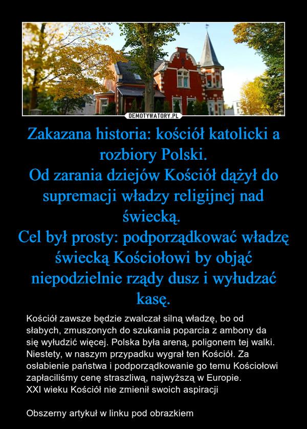 Zakazana historia: kościół katolicki a rozbiory Polski.Od zarania dziejów Kościół dążył do supremacji władzy religijnej nad świecką. Cel był prosty: podporządkować władzę świecką Kościołowi by objąć niepodzielnie rządy dusz i wyłudzać kasę. – Kościół zawsze będzie zwalczał silną władzę, bo od słabych, zmuszonych do szukania poparcia z ambony da się wyłudzić więcej. Polska była areną, poligonem tej walki. Niestety, w naszym przypadku wygrał ten Kościół. Za osłabienie państwa i podporządkowanie go temu Kościołowi zapłaciliśmy cenę straszliwą, najwyższą w Europie.XXI wieku Kościół nie zmienił swoich aspiracji Obszerny artykuł w linku pod obrazkiem