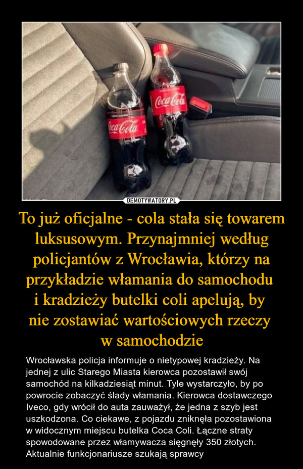 To już oficjalne - cola stała się towarem luksusowym. Przynajmniej według policjantów z Wrocławia, którzy na przykładzie włamania do samochodu i kradzieży butelki coli apelują, by nie zostawiać wartościowych rzeczy w samochodzie – Wrocławska policja informuje o nietypowej kradzieży. Na jednej z ulic Starego Miasta kierowca pozostawił swój samochód na kilkadziesiąt minut. Tyle wystarczyło, by po powrocie zobaczyć ślady włamania. Kierowca dostawczego Iveco, gdy wrócił do auta zauważył, że jedna z szyb jest uszkodzona. Co ciekawe, z pojazdu zniknęła pozostawiona w widocznym miejscu butelka Coca Coli. Łączne straty spowodowane przez włamywacza sięgnęły 350 złotych. Aktualnie funkcjonariusze szukają sprawcy