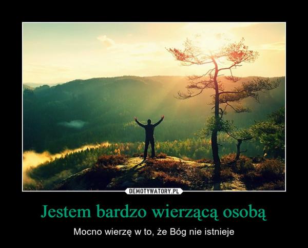 Jestem bardzo wierzącą osobą – Mocno wierzę w to, że Bóg nie istnieje