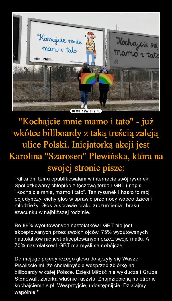 """""""Kochajcie mnie mamo i tato"""" - już wkótce billboardy z taką treścią zaleją ulice Polski. Inicjatorką akcji jest Karolina """"Szarosen"""" Plewińska, która na swojej stronie pisze: – """"Kilka dni temu opublikowałam w internecie swój rysunek. Spoliczkowany chłopiec z tęczową torbą LGBT i napis """"Kochajcie mnie, mamo i tato"""". Ten rysunek i hasło to mój pojedynczy, cichy głos w sprawie przemocy wobec dzieci i młodzieży. Głos w sprawie braku zrozumienia i braku szacunku w najbliższej rodzinie.Bo 88% wyoutowanych nastolatków LGBT nie jest akceptowanych przez swoich ojców. 75% wyoutowanych nastolatków nie jest akceptowanych przez swoje matki. A 70% nastolatków LGBT ma myśli samobójcze.Do mojego pojedynczego głosu dołączyły się Wasze. Pisaliście mi, że chcielibyście wesprzeć zbiórkę na billboardy w całej Polsce. Dzięki Miłość nie wyklucza i Grupa Stonewall, zbiórka właśnie ruszyła. Znajdziecie ją na stronie kochajciemnie.pl. Wesprzyjcie, udostępnijcie. Działajmy wspólnie!"""" Kochajcie mnie mamo i tato"""