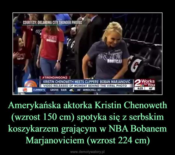 Amerykańska aktorka Kristin Chenoweth (wzrost 150 cm) spotyka się z serbskim koszykarzem grającym w NBA Bobanem Marjanoviciem (wzrost 224 cm) –