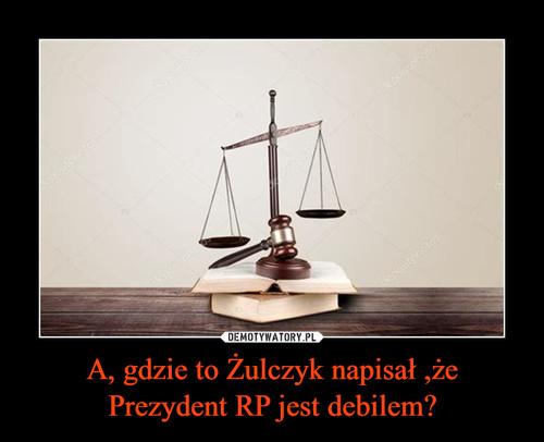 A, gdzie to Żulczyk napisał ,że Prezydent RP jest debilem?