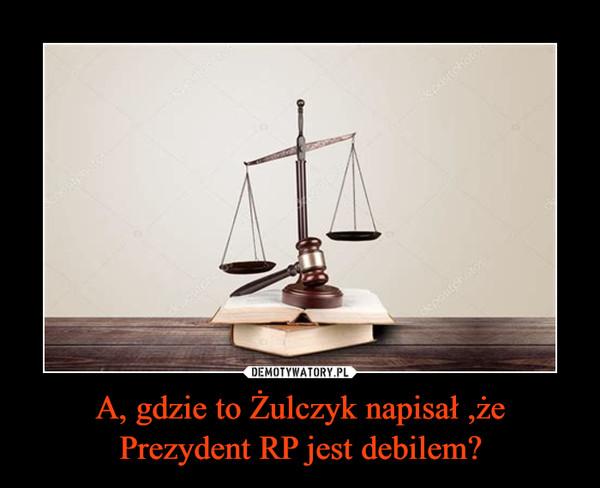 A, gdzie to Żulczyk napisał ,że Prezydent RP jest debilem? –