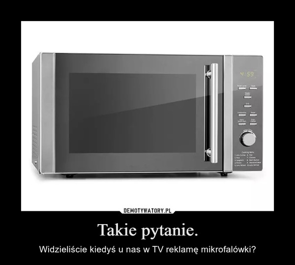Takie pytanie. – Widzieliście kiedyś u nas w TV reklamę mikrofalówki?