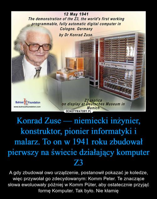 Konrad Zuse — niemiecki inżynier, konstruktor, pionier informatyki i malarz. To on w 1941 roku zbudował pierwszy na świecie działający komputer Z3