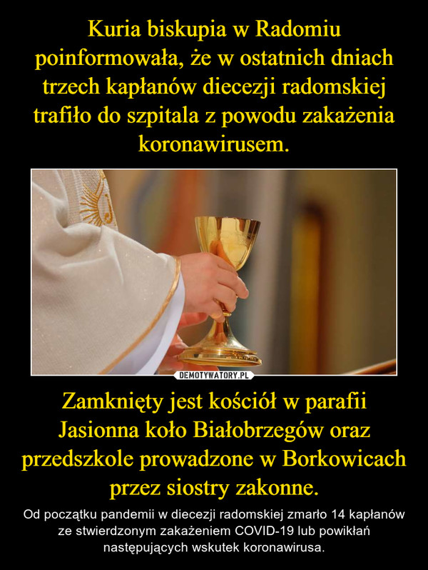 Zamknięty jest kościół w parafii Jasionna koło Białobrzegów oraz przedszkole prowadzone w Borkowicach przez siostry zakonne. – Od początku pandemii w diecezji radomskiej zmarło 14 kapłanów ze stwierdzonym zakażeniem COVID-19 lub powikłań następujących wskutek koronawirusa.