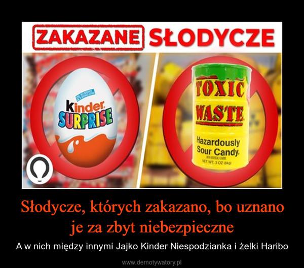 Słodycze, których zakazano, bo uznano je za zbyt niebezpieczne – A w nich między innymi Jajko Kinder Niespodzianka i żelki Haribo