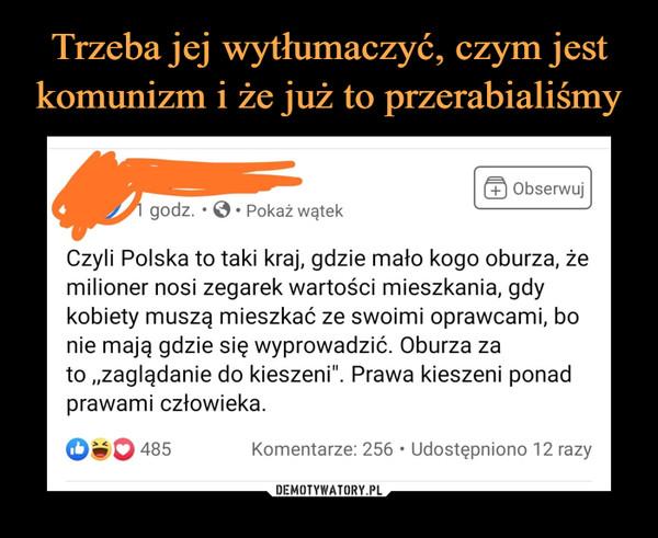 """–  Czyli Polska to taki kraj, gdzie mało kogo oburza, żemilioner nosi zegarek wartości mieszkania, gdykobiety muszą mieszkać ze swoimi oprawcami, bonie mają gdzie się wyprowadzić. Oburza zato """"zaglądanie do kieszeni"""". Prawa kieszeni ponadprawami człowieka."""