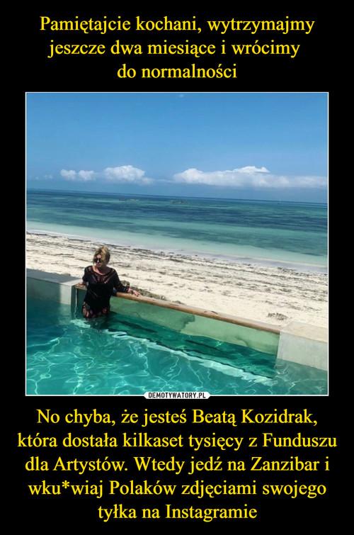 Pamiętajcie kochani, wytrzymajmy jeszcze dwa miesiące i wrócimy  do normalności No chyba, że jesteś Beatą Kozidrak, która dostała kilkaset tysięcy z Funduszu dla Artystów. Wtedy jedź na Zanzibar i wku*wiaj Polaków zdjęciami swojego tyłka na Instagramie