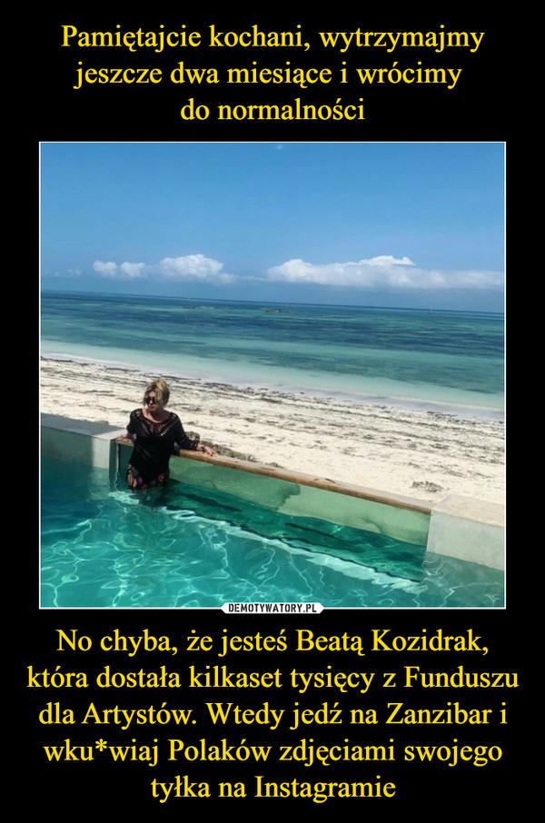 No chyba, że jesteś Beatą Kozidrak, która dostała kilkaset tysięcy z Funduszu dla Artystów. Wtedy jedź na Zanzibar i wku*wiaj Polaków zdjęciami swojego tyłka na Instagramie –