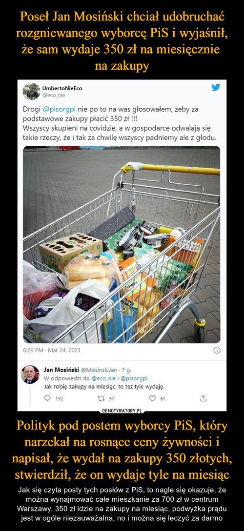 Poseł Jan Mosiński chciał udobruchać rozgniewanego wyborcę PiS i wyjaśnił, że sam wydaje 350 zł na miesięcznie  na zakupy Polityk pod postem wyborcy PiS, który narzekał na rosnące ceny żywności i napisał, że wydał na zakupy 350 złotych, stwierdził, że on wydaje tyle na miesiąc