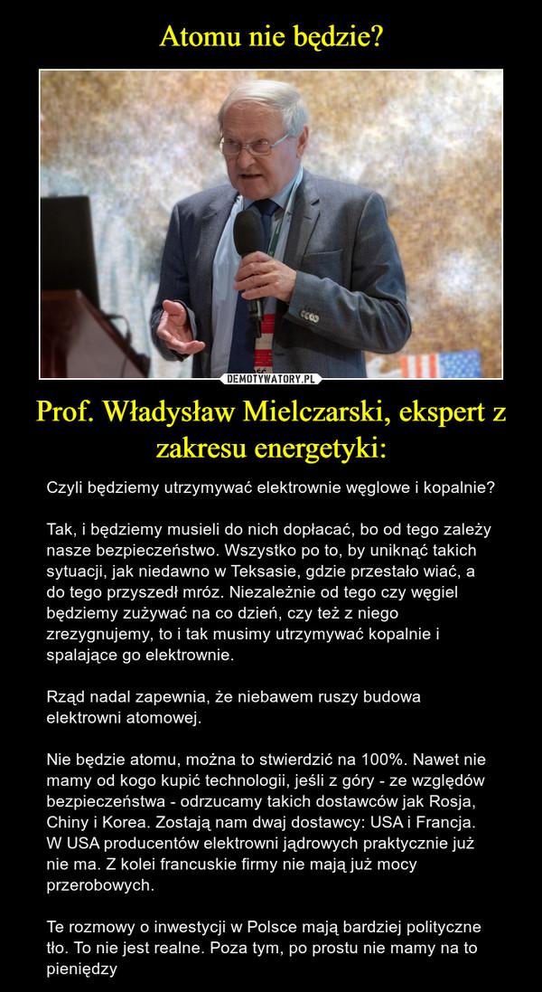 Prof. Władysław Mielczarski, ekspert z zakresu energetyki: – Czyli będziemy utrzymywać elektrownie węglowe i kopalnie?Tak, i będziemy musieli do nich dopłacać, bo od tego zależy nasze bezpieczeństwo. Wszystko po to, by uniknąć takich sytuacji, jak niedawno w Teksasie, gdzie przestało wiać, a do tego przyszedł mróz. Niezależnie od tego czy węgiel będziemy zużywać na co dzień, czy też z niego zrezygnujemy, to i tak musimy utrzymywać kopalnie i spalające go elektrownie.Rząd nadal zapewnia, że niebawem ruszy budowa elektrowni atomowej.Nie będzie atomu, można to stwierdzić na 100%. Nawet nie mamy od kogo kupić technologii, jeśli z góry - ze względów bezpieczeństwa - odrzucamy takich dostawców jak Rosja, Chiny i Korea. Zostają nam dwaj dostawcy: USA i Francja. W USA producentów elektrowni jądrowych praktycznie już nie ma. Z kolei francuskie firmy nie mają już mocy przerobowych. Te rozmowy o inwestycji w Polsce mają bardziej polityczne tło. To nie jest realne. Poza tym, po prostu nie mamy na to pieniędzy