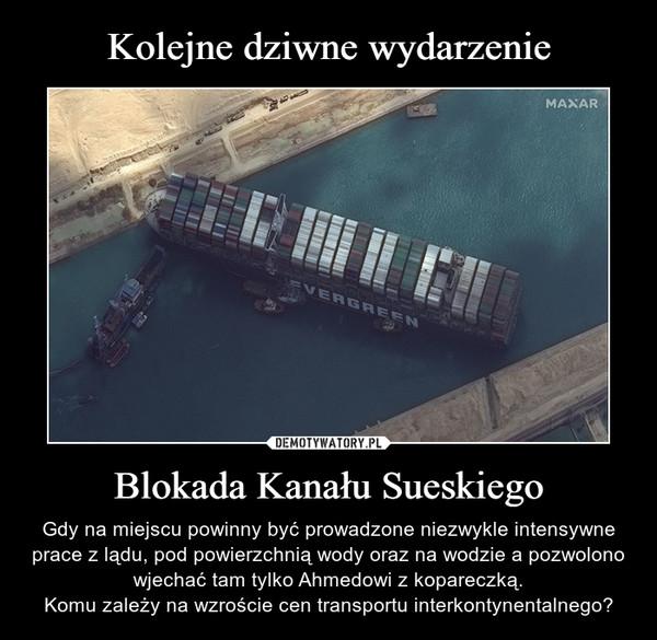 Blokada Kanału Sueskiego – Gdy na miejscu powinny być prowadzone niezwykle intensywne prace z lądu, pod powierzchnią wody oraz na wodzie a pozwolono wjechać tam tylko Ahmedowi z kopareczką.Komu zależy na wzroście cen transportu interkontynentalnego?