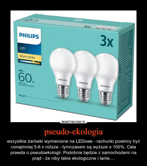 pseudo-ekologia – wszystkie żarówki wymienione na LEDowe - rachunki powinny być conajmniej 5-6 x niższe - tymczasem są wyższe o 100%. Cała prawda o pseudoekologii. Podobnie będzie z samochodami na prąd - że niby takie ekologiczne i tanie....