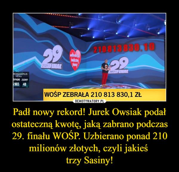 Padł nowy rekord! Jurek Owsiak podał ostateczną kwotę, jaką zabrano podczas 29. finału WOŚP. Uzbierano ponad 210 milionów złotych, czyli jakieś  trzy Sasiny!
