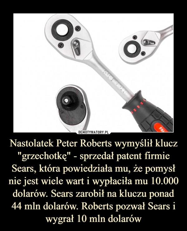 """Nastolatek Peter Roberts wymyślił klucz """"grzechotkę"""" - sprzedał patent firmie Sears, która powiedziała mu, że pomysł nie jest wiele wart i wypłaciła mu 10.000 dolarów. Sears zarobił na kluczu ponad 44 mln dolarów. Roberts pozwał Sears i wygrał 10 mln dolarów –"""