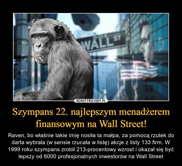 Szympans 22. najlepszym menadżerem finansowym na Wall Street! – Raven, bo właśnie takie imię nosiła ta małpa, za pomocą rzutek do darta wybrała (w sensie rzucała w listę) akcje z listy 133 firm. W 1999 roku szympans zrobił 213-procentowy wzrost i okazał się być lepszy od 6000 profesjonalnych inwestorów na Wall Street
