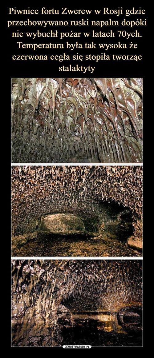 Piwnice fortu Zwerew w Rosji gdzie przechowywano ruski napalm dopóki nie wybuchł pożar w latach 70ych. Temperatura była tak wysoka że czerwona cegła się stopiła tworząc stalaktyty