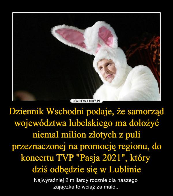 """Dziennik Wschodni podaje, że samorząd województwa lubelskiego ma dołożyć niemal milion złotych z puli przeznaczonej na promocję regionu, do koncertu TVP """"Pasja 2021"""", który dziś odbędzie się w Lublinie – Najwyraźniej 2 miliardy rocznie dla naszego zajączka to wciąż za mało..."""