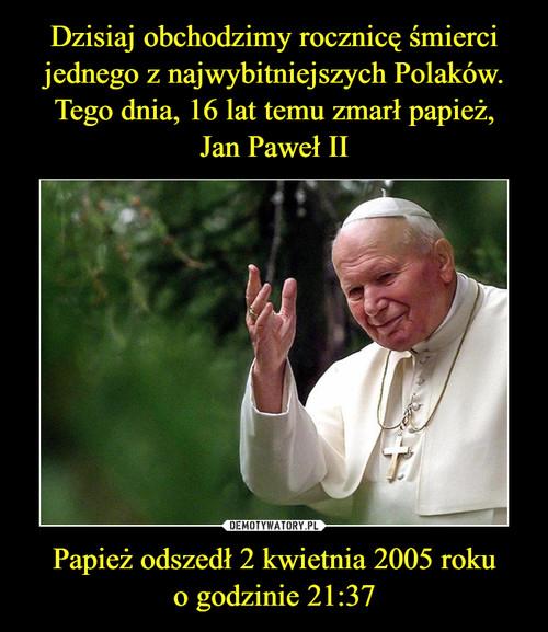 Dzisiaj obchodzimy rocznicę śmierci jednego z najwybitniejszych Polaków. Tego dnia, 16 lat temu zmarł papież, Jan Paweł II Papież odszedł 2 kwietnia 2005 roku o godzinie 21:37