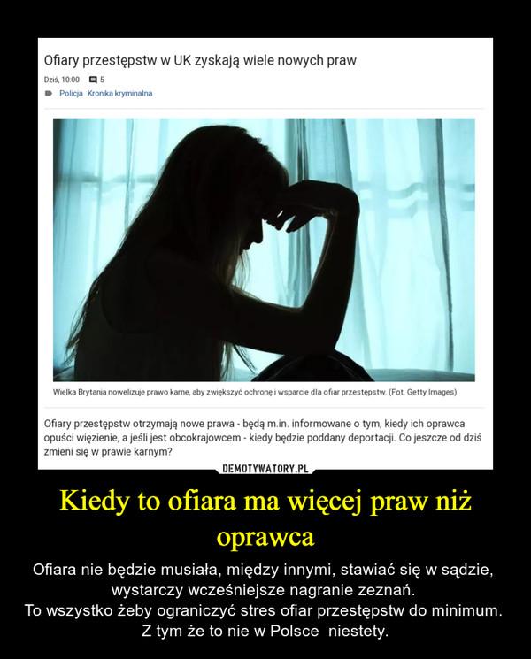 Kiedy to ofiara ma więcej praw niż oprawca – Ofiara nie będzie musiała, między innymi, stawiać się w sądzie,  wystarczy wcześniejsze nagranie zeznań. To wszystko żeby ograniczyć stres ofiar przestępstw do minimum. Z tym że to nie w Polsce  niestety.