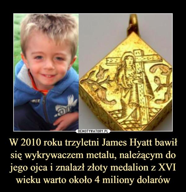 W 2010 roku trzyletni James Hyatt bawił się wykrywaczem metalu, należącym do jego ojca i znalazł złoty medalion z XVI wieku warto około 4 miliony dolarów –