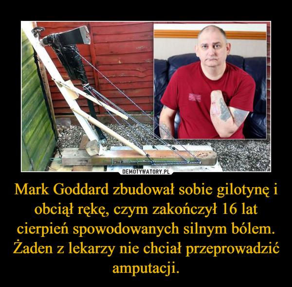 Mark Goddard zbudował sobie gilotynę i obciął rękę, czym zakończył 16 lat cierpień spowodowanych silnym bólem. Żaden z lekarzy nie chciał przeprowadzić amputacji.