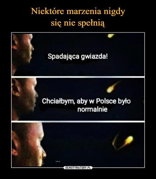–  Spadająca gwiazda! • Chciałbym, aby w Polsce było normalnie