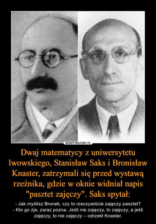 """Dwaj matematycy z uniwersytetu lwowskiego, Stanisław Saks i Bronisław Knaster, zatrzymali się przed wystawą rzeźnika, gdzie w oknie widniał napis """"pasztet zajęczy"""". Saks spytał:"""