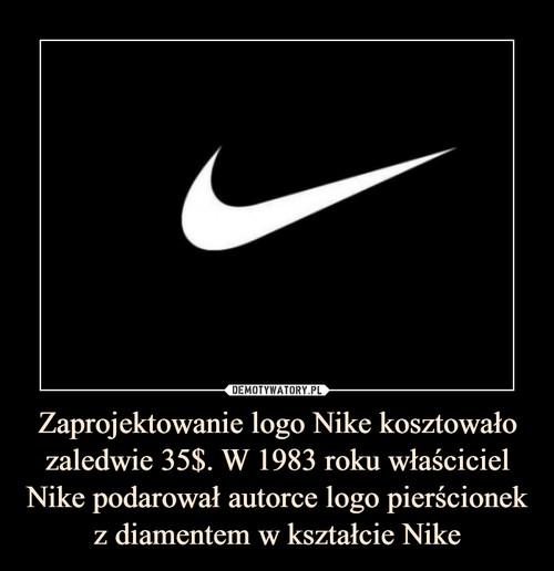 Zaprojektowanie logo Nike kosztowało zaledwie 35$. W 1983 roku właściciel Nike podarował autorce logo pierścionek z diamentem w kształcie Nike