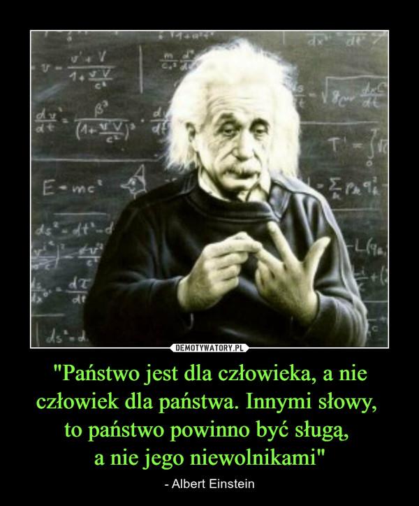 """""""Państwo jest dla człowieka, a nie człowiek dla państwa. Innymi słowy, to państwo powinno być sługą, a nie jego niewolnikami"""" – - Albert Einstein"""