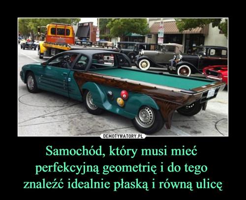 Samochód, który musi mieć  perfekcyjną geometrię i do tego  znaleźć idealnie płaską i równą ulicę