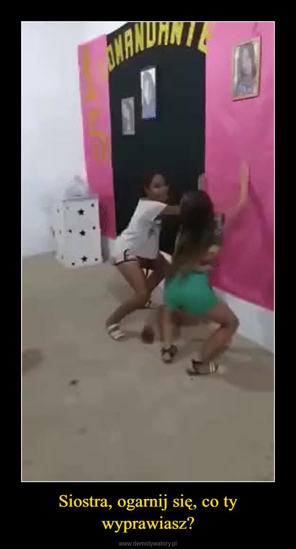 Siostra, ogarnij się, co ty wyprawiasz? –