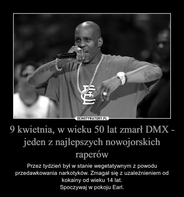 9 kwietnia, w wieku 50 lat zmarł DMX - jeden z najlepszych nowojorskich raperów – Przez tydzień był w stanie wegetatywnym z powodu przedawkowania narkotyków. Zmagał się z uzależnieniem od kokainy od wieku 14 lat.Spoczywaj w pokoju Earl.