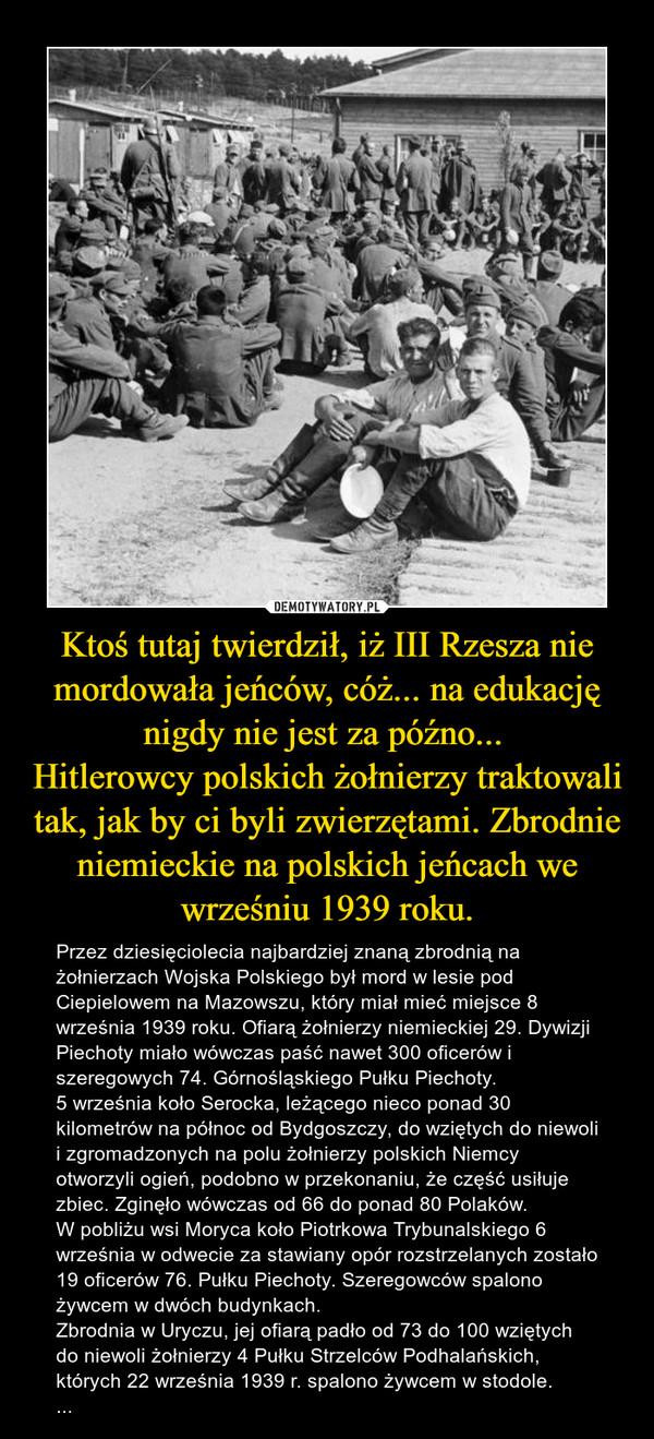 Ktoś tutaj twierdził, iż III Rzesza nie mordowała jeńców, cóż... na edukację nigdy nie jest za późno... Hitlerowcy polskich żołnierzy traktowali tak, jak by ci byli zwierzętami. Zbrodnie niemieckie na polskich jeńcach we wrześniu 1939 roku. – Przez dziesięciolecia najbardziej znaną zbrodnią na żołnierzach Wojska Polskiego był mord w lesie pod Ciepielowem na Mazowszu, który miał mieć miejsce 8 września 1939 roku. Ofiarą żołnierzy niemieckiej 29. Dywizji Piechoty miało wówczas paść nawet 300 oficerów i szeregowych 74. Górnośląskiego Pułku Piechoty. 5 września koło Serocka, leżącego nieco ponad 30 kilometrów na północ od Bydgoszczy, do wziętych do niewoli i zgromadzonych na polu żołnierzy polskich Niemcy otworzyli ogień, podobno w przekonaniu, że część usiłuje zbiec. Zginęło wówczas od 66 do ponad 80 Polaków.W pobliżu wsi Moryca koło Piotrkowa Trybunalskiego 6 września w odwecie za stawiany opór rozstrzelanych zostało 19 oficerów 76. Pułku Piechoty. Szeregowców spalono żywcem w dwóch budynkach.Zbrodnia w Uryczu, jej ofiarą padło od 73 do 100 wziętych do niewoli żołnierzy 4 Pułku Strzelców Podhalańskich, których 22 września 1939 r. spalono żywcem w stodole. ...