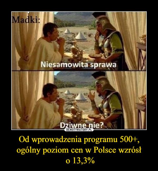 Od wprowadzenia programu 500+, ogólny poziom cen w Polsce wzrósł o 13,3% –  Madki:Niesamowita sprawaDziwne nie?