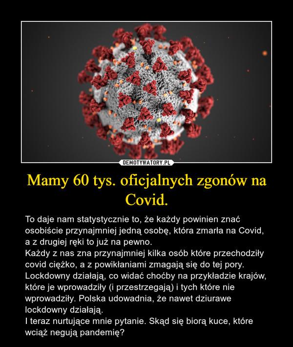 Mamy 60 tys. oficjalnych zgonów na Covid. – To daje nam statystycznie to, że każdy powinien znać osobiście przynajmniej jedną osobę, która zmarła na Covid, a z drugiej ręki to już na pewno. Każdy z nas zna przynajmniej kilka osób które przechodziły covid ciężko, a z powikłaniami zmagają się do tej pory. Lockdowny działają, co widać choćby na przykładzie krajów, które je wprowadziły (i przestrzegają) i tych które nie wprowadziły. Polska udowadnia, że nawet dziurawe lockdowny działają.  I teraz nurtujące mnie pytanie. Skąd się biorą kuce, które wciąż negują pandemię?